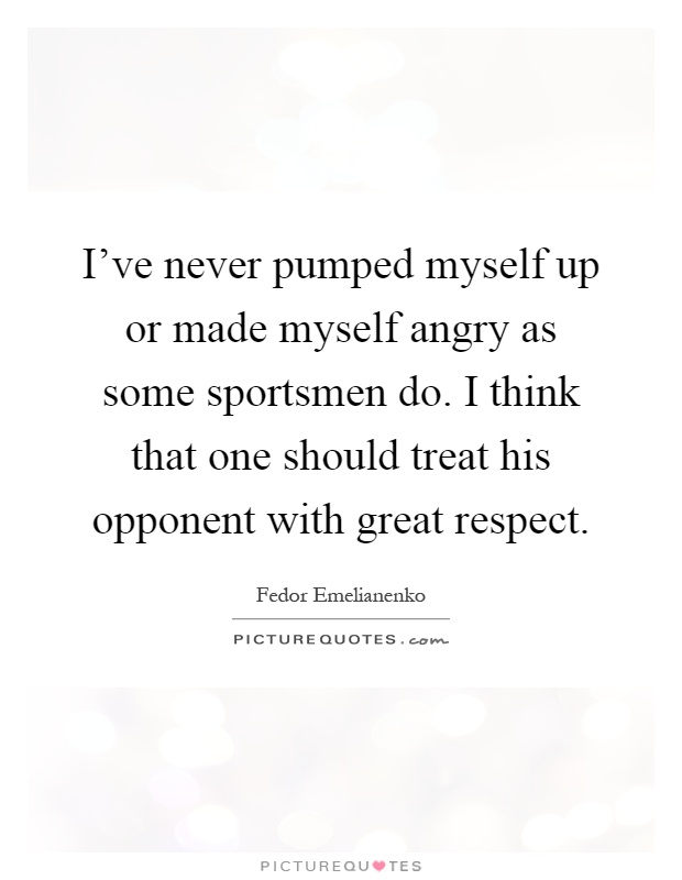 I've never pumped myself up or made myself angry as some sportsmen do. I think that one should treat his opponent with great respect Picture Quote #1