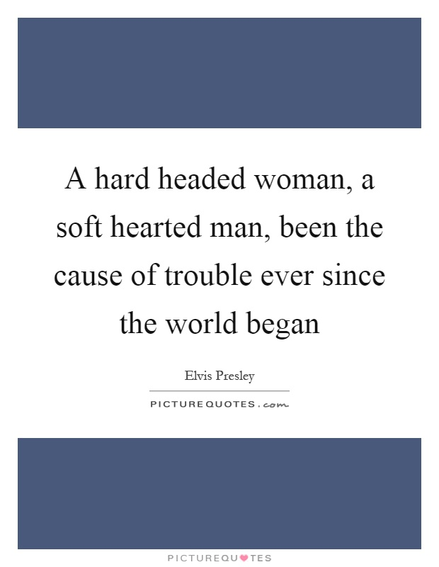 A hard headed woman, a soft hearted man, been the cause of trouble ever since the world began Picture Quote #1