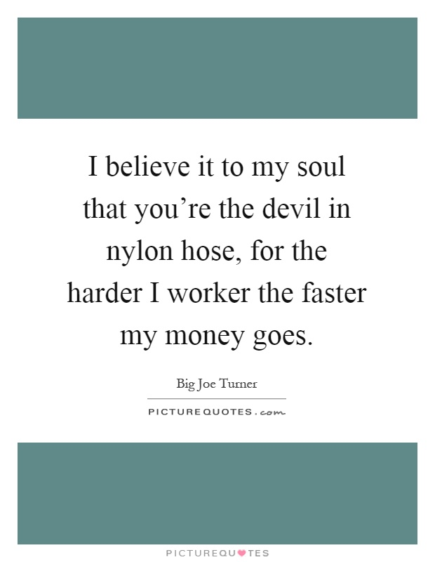 I believe it to my soul that you're the devil in nylon hose, for the harder I worker the faster my money goes Picture Quote #1