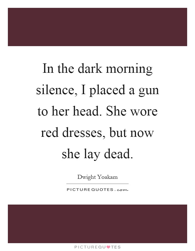 In the dark morning silence, I placed a gun to her head. She wore red dresses, but now she lay dead Picture Quote #1