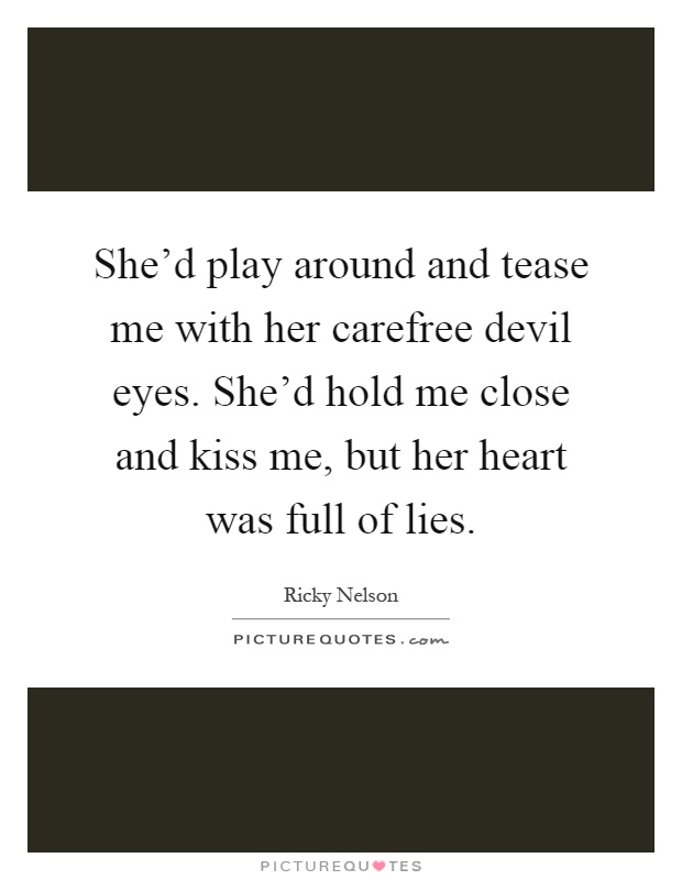 She'd play around and tease me with her carefree devil eyes. She'd hold me close and kiss me, but her heart was full of lies Picture Quote #1