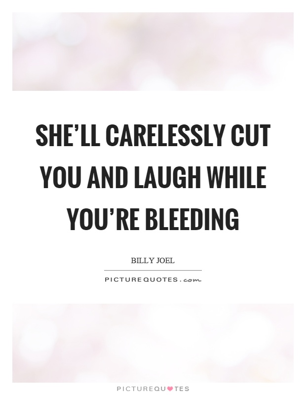 She'll carelessly cut you and laugh while you're bleeding Picture Quote #1
