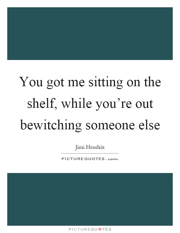 You got me sitting on the shelf, while you're out bewitching someone else Picture Quote #1