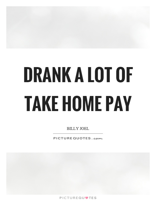 Drank a lot of take home pay Picture Quote #1