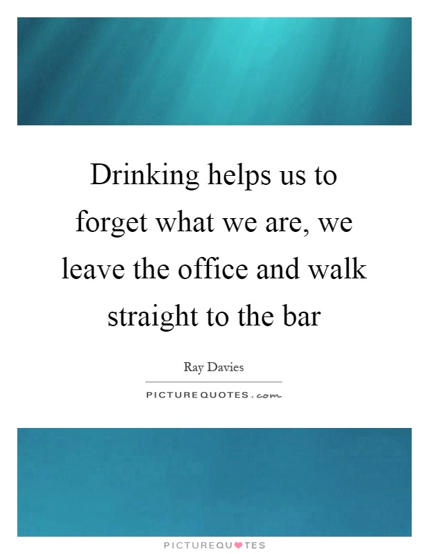 Drinking helps us to forget what we are, we leave the office and walk straight to the bar Picture Quote #1