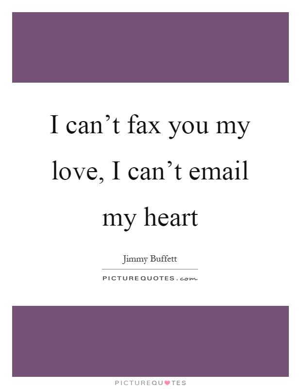 I can't fax you my love, I can't email my heart Picture Quote #1