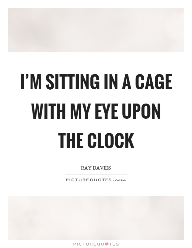 I'm sitting in a cage with my eye upon the clock Picture Quote #1