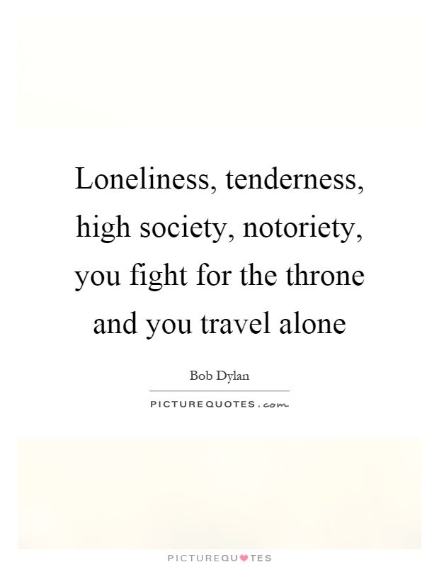 Loneliness, tenderness, high society, notoriety, you fight for the throne and you travel alone Picture Quote #1
