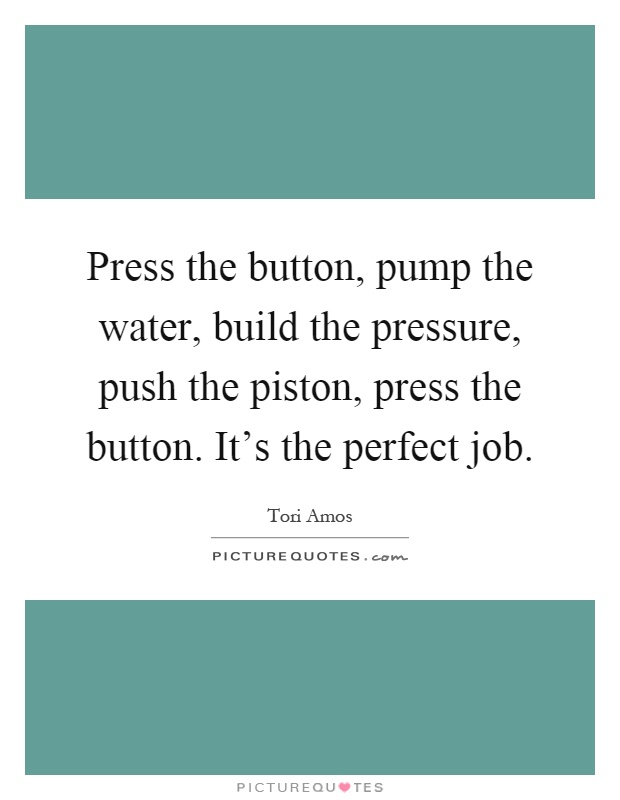 Press the button, pump the water, build the pressure, push the piston, press the button. It's the perfect job Picture Quote #1