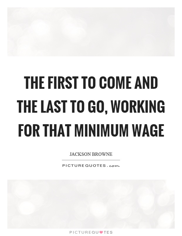 The first to come and the last to go, working for that minimum wage Picture Quote #1