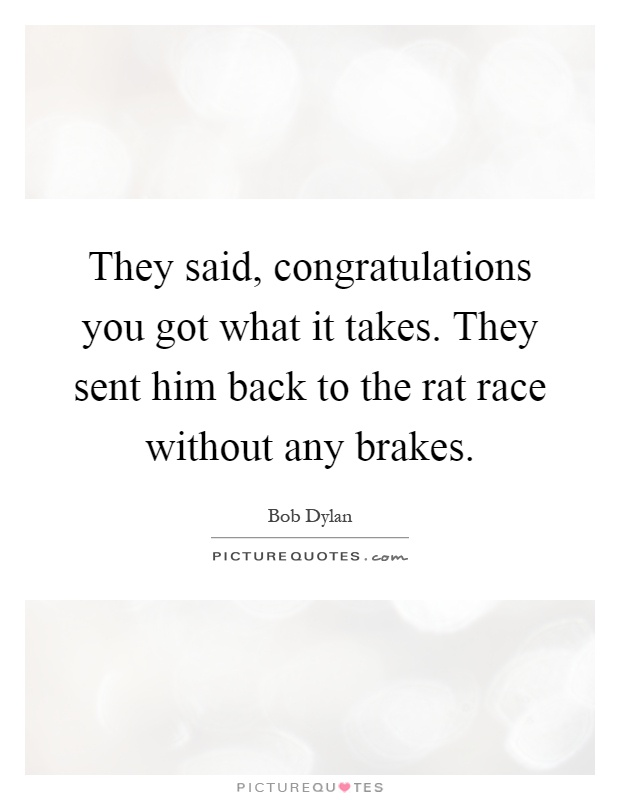 They said, congratulations you got what it takes. They sent him back to the rat race without any brakes Picture Quote #1