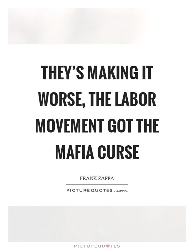 They's making it worse, the labor movement got the mafia curse Picture Quote #1