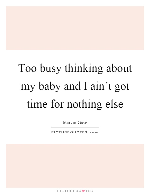 Too busy thinking about my baby and I ain't got time for nothing else Picture Quote #1