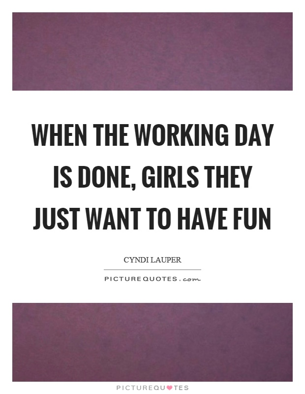 When the working day is done, girls they just want to have fun Picture Quote #1