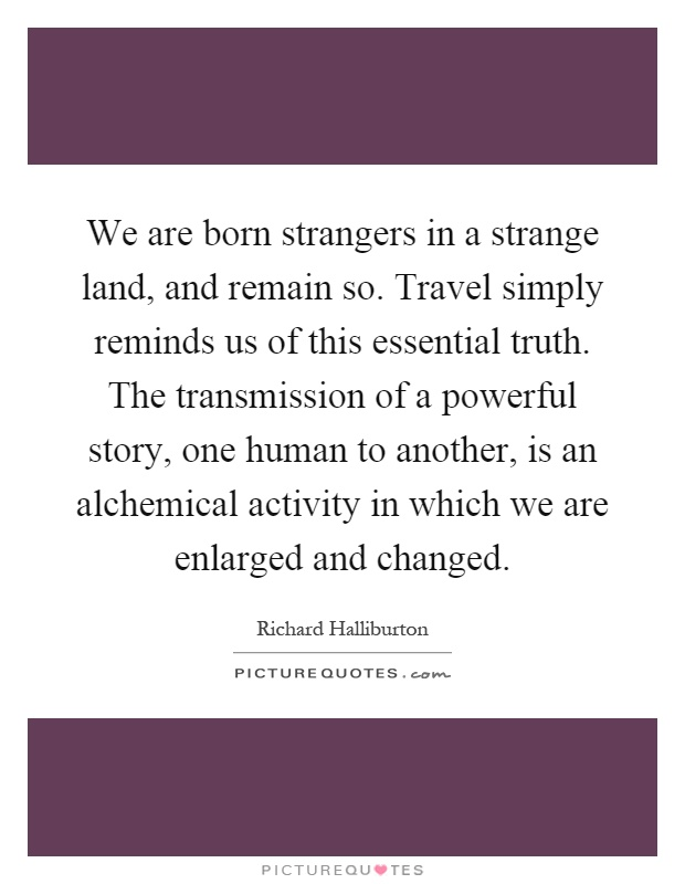 We are born strangers in a strange land, and remain so. Travel simply reminds us of this essential truth. The transmission of a powerful story, one human to another, is an alchemical activity in which we are enlarged and changed Picture Quote #1