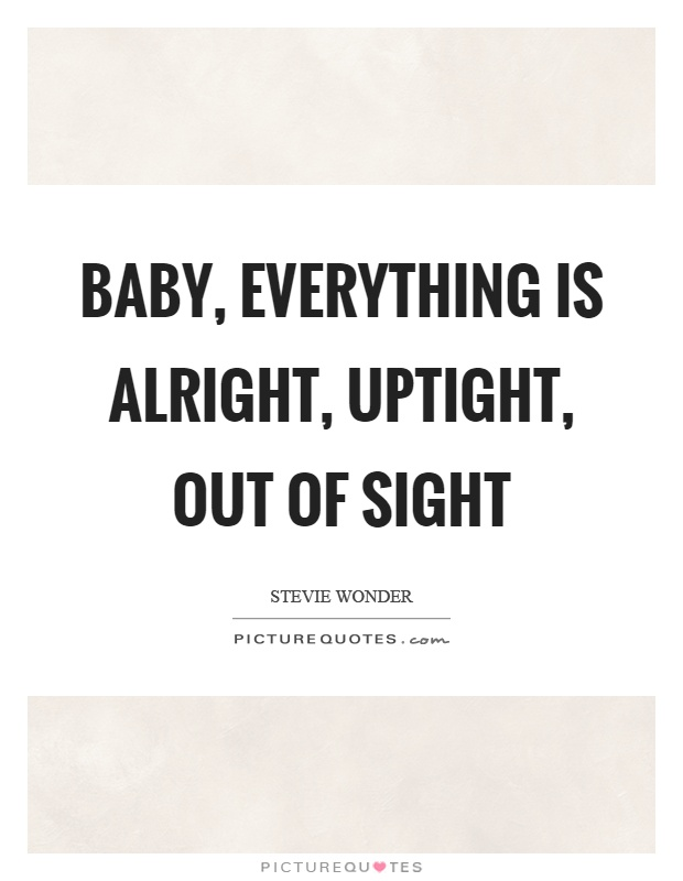 Baby, everything is alright, uptight, out of sight Picture Quote #1