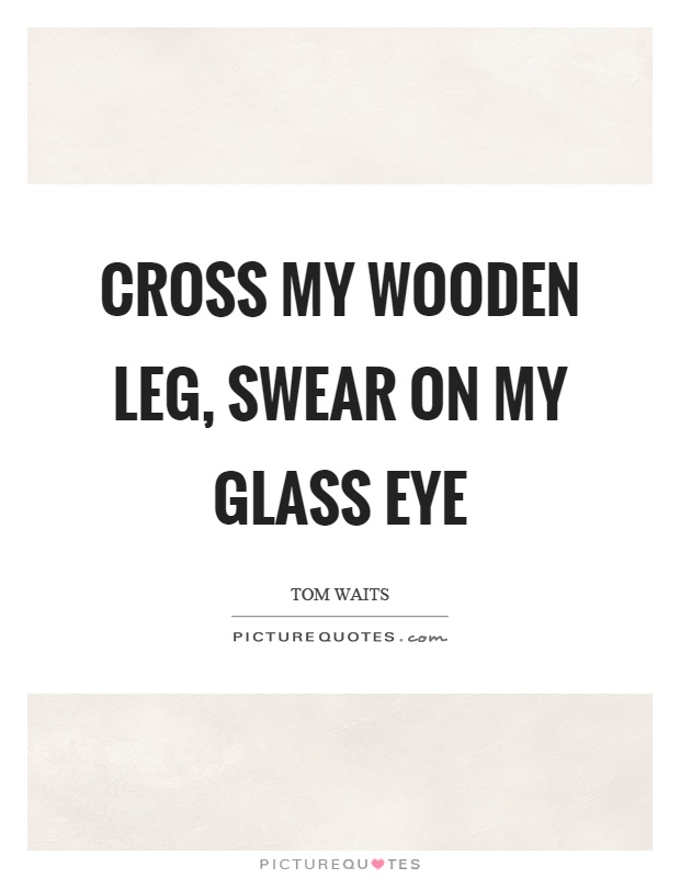 Cross my wooden leg, swear on my glass eye Picture Quote #1
