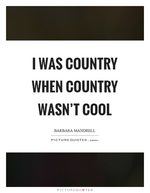 I was country when country wasn't cool Picture Quote #1