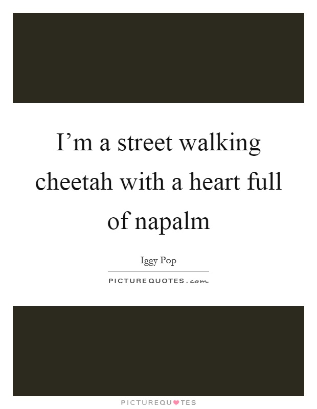 I'm a street walking cheetah with a heart full of napalm Picture Quote #1