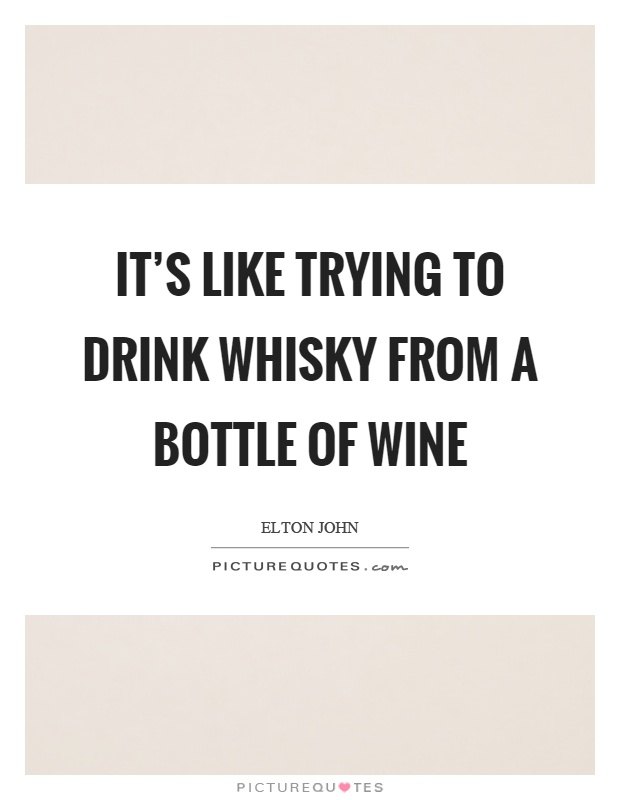 It's like trying to drink whisky from a bottle of wine Picture Quote #1