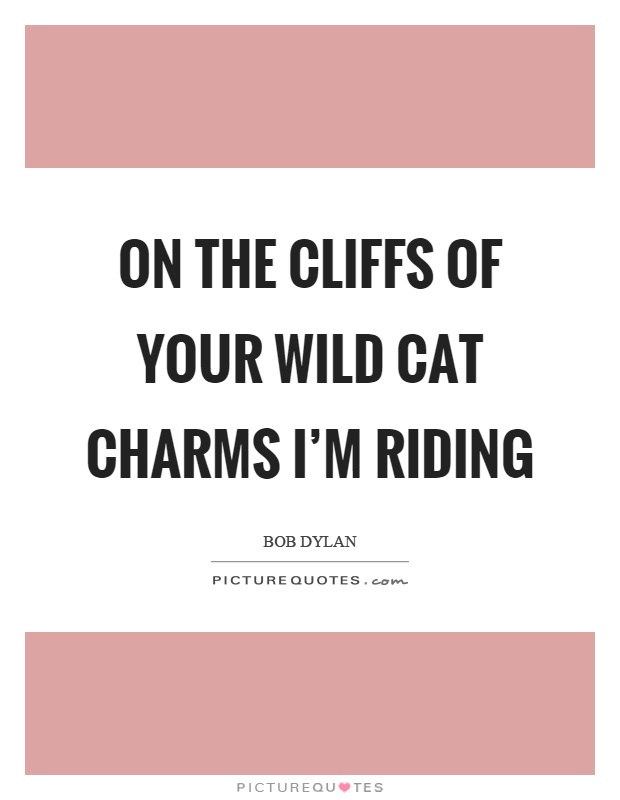 On the cliffs of your wild cat charms I'm riding Picture Quote #1