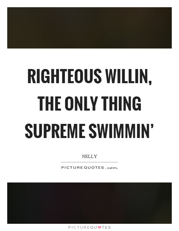 Righteous willin, the only thing supreme swimmin' Picture Quote #1