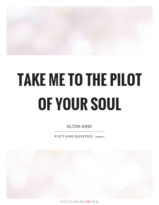 Take me to the pilot of your soul Picture Quote #1