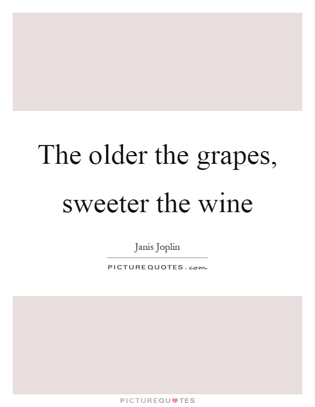 The older the grapes, sweeter the wine Picture Quote #1