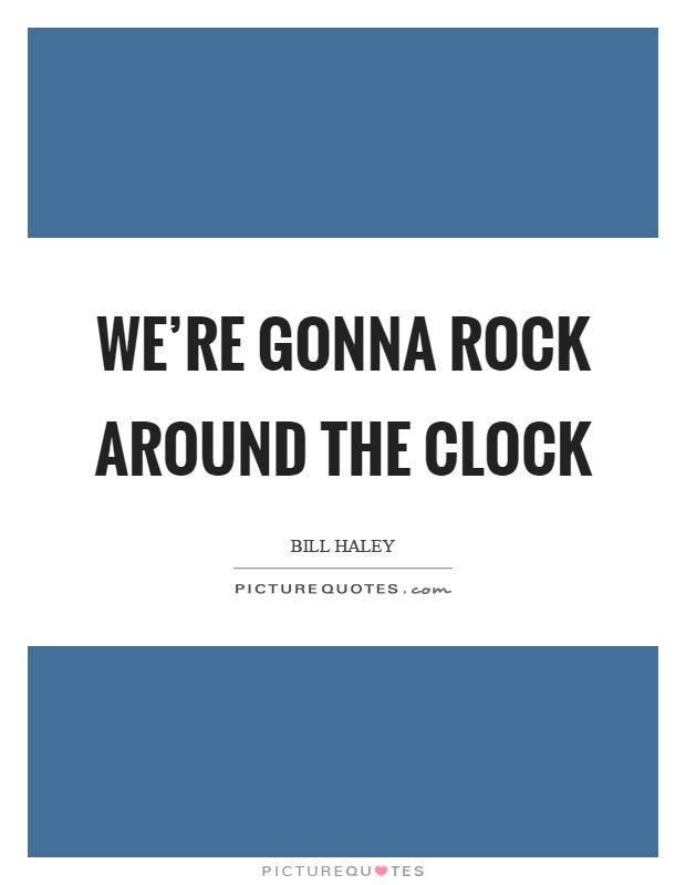 We're gonna rock around the clock Picture Quote #1