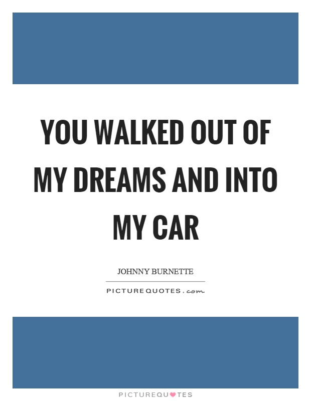 You walked out of my dreams and into my car Picture Quote #1