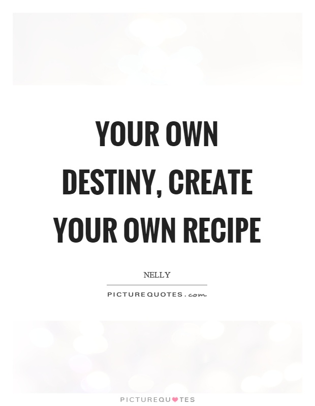 Your own destiny, create your own recipe Picture Quote #1
