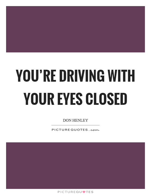 You're driving with your eyes closed Picture Quote #1