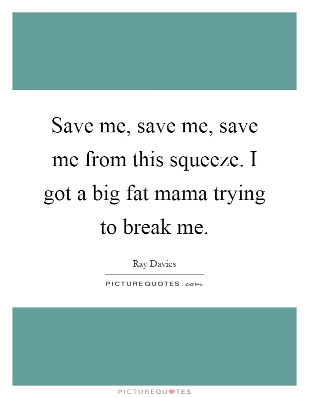Save me, save me, save me from this squeeze. I got a big fat mama trying to break me Picture Quote #1