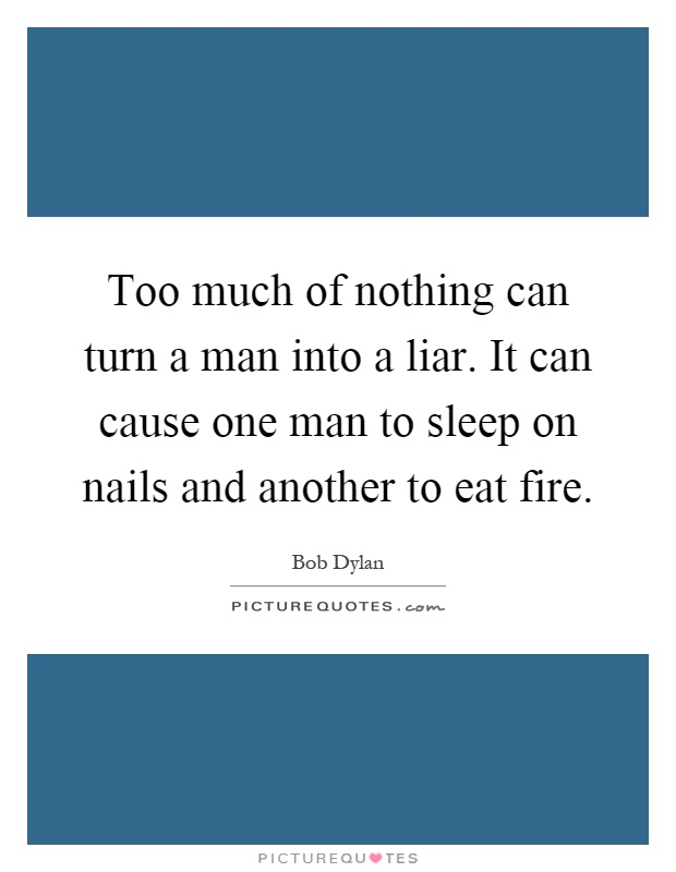 Too much of nothing can turn a man into a liar. It can cause one man to sleep on nails and another to eat fire Picture Quote #1