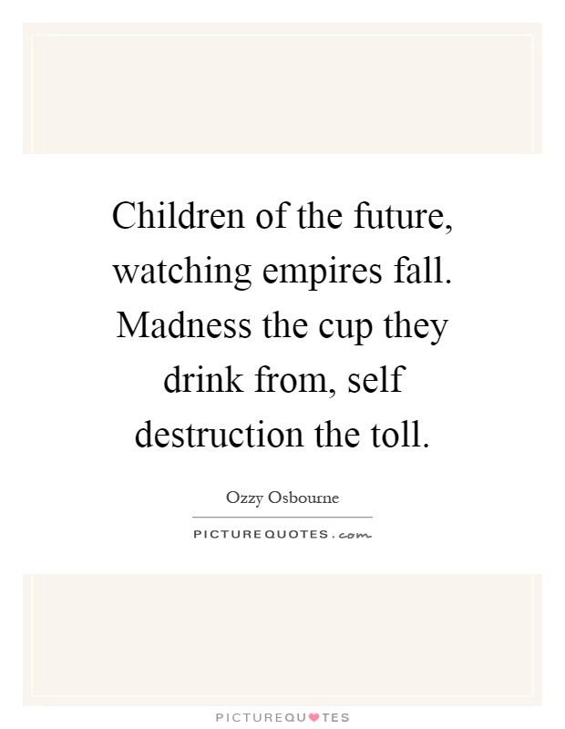 Children of the future, watching empires fall. Madness the cup they drink from, self destruction the toll Picture Quote #1