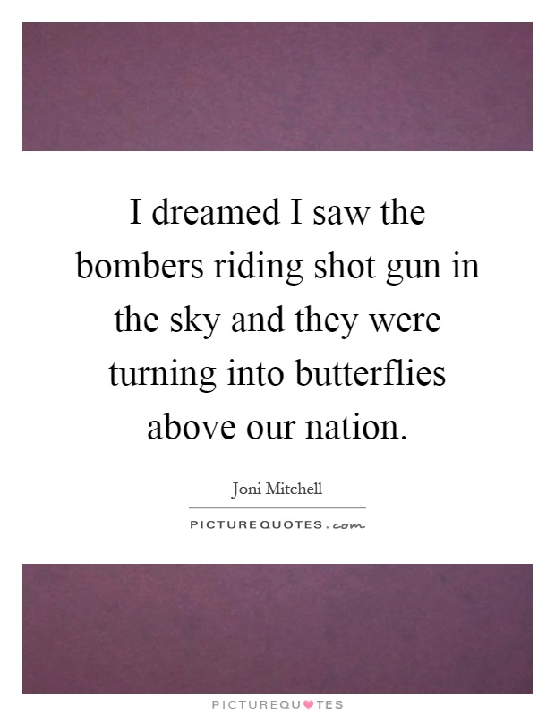 I dreamed I saw the bombers riding shot gun in the sky and they were turning into butterflies above our nation Picture Quote #1