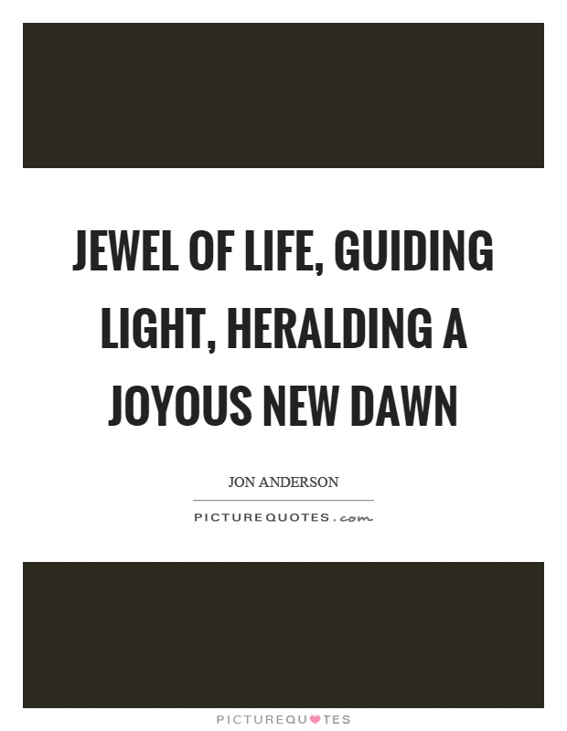 Jewel of life, guiding light, heralding a joyous new dawn Picture Quote #1
