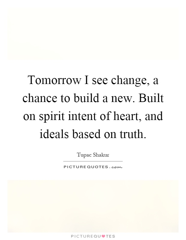 Tomorrow I see change, a chance to build a new. Built on spirit intent of heart, and ideals based on truth Picture Quote #1