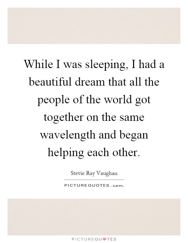 While I was sleeping, I had a beautiful dream that all the people of the world got together on the same wavelength and began helping each other Picture Quote #1