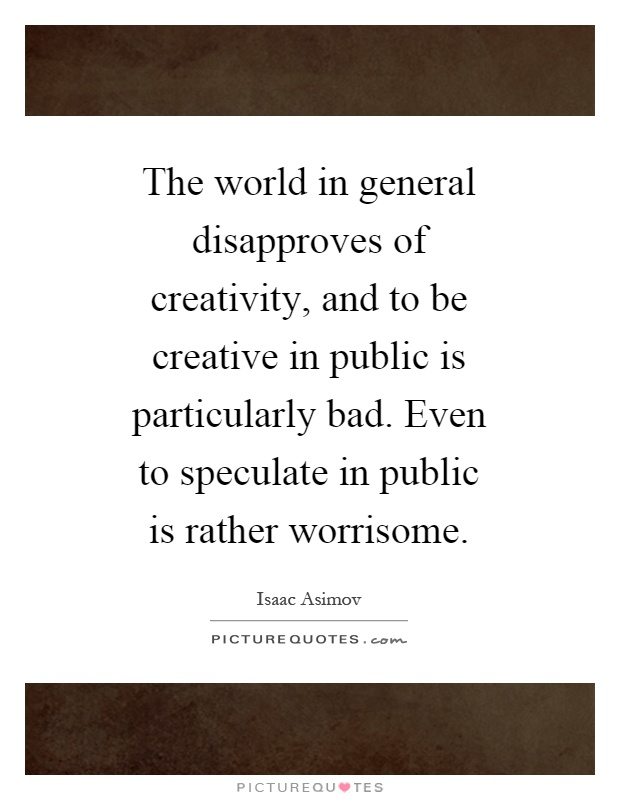 The world in general disapproves of creativity, and to be creative in public is particularly bad. Even to speculate in public is rather worrisome Picture Quote #1