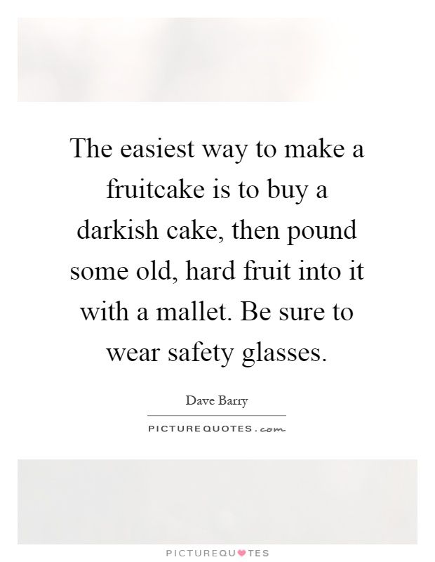 The easiest way to make a fruitcake is to buy a darkish cake, then pound some old, hard fruit into it with a mallet. Be sure to wear safety glasses Picture Quote #1