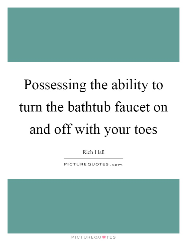 Possessing the ability to turn the bathtub faucet on and off with your toes Picture Quote #1