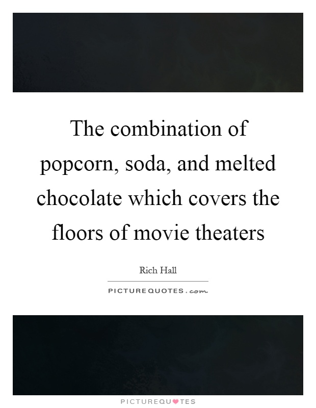 The combination of popcorn, soda, and melted chocolate which covers the floors of movie theaters Picture Quote #1