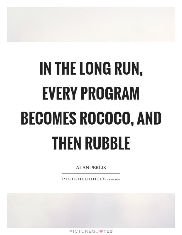 In the long run, every program becomes rococo, and then rubble Picture Quote #1