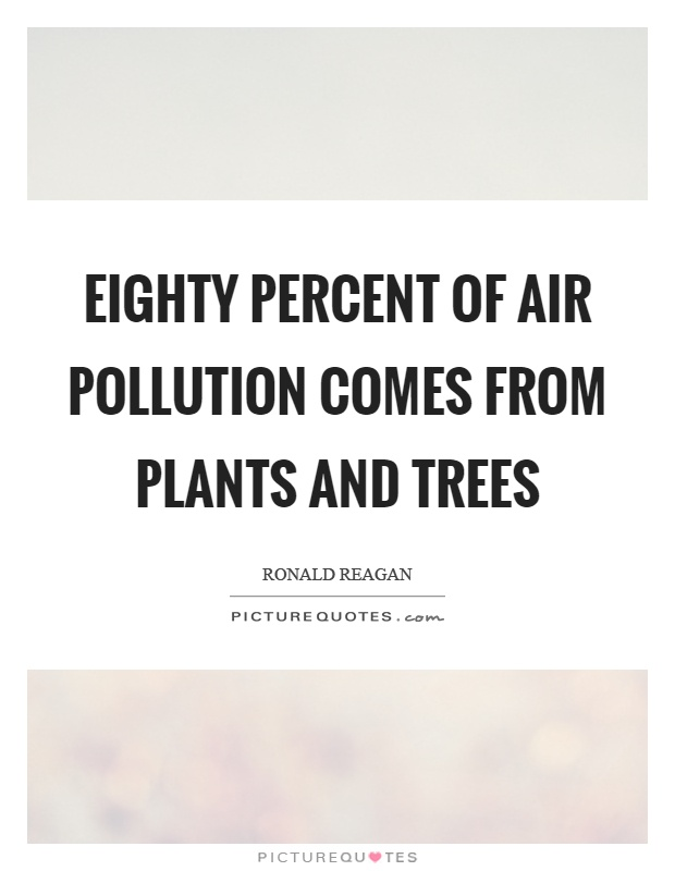 Eighty percent of air pollution comes from plants and trees Picture Quote #1