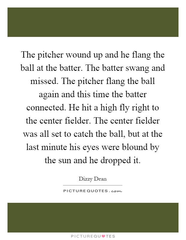 The pitcher wound up and he flang the ball at the batter. The batter swang and missed. The pitcher flang the ball again and this time the batter connected. He hit a high fly right to the center fielder. The center fielder was all set to catch the ball, but at the last minute his eyes were blound by the sun and he dropped it Picture Quote #1