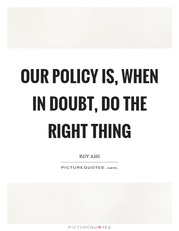 Our policy is, when in doubt, do the right thing Picture Quote #1