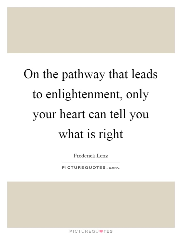 On the pathway that leads to enlightenment, only your heart can tell you what is right Picture Quote #1