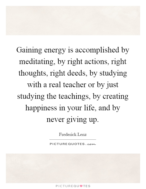 Gaining energy is accomplished by meditating, by right actions, right thoughts, right deeds, by studying with a real teacher or by just studying the teachings, by creating happiness in your life, and by never giving up Picture Quote #1