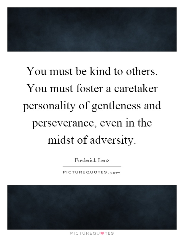 You must be kind to others. You must foster a caretaker personality of gentleness and perseverance, even in the midst of adversity Picture Quote #1